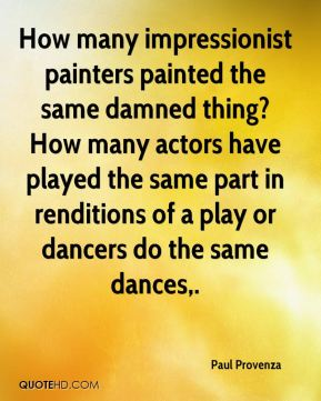 Paul Provenza  - How many impressionist painters painted the same damned thing? How many actors have played the same part in renditions of a play or dancers do the same dances.