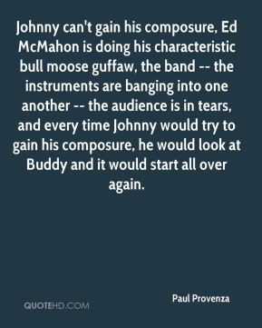 Paul Provenza  - Johnny can't gain his composure, Ed McMahon is doing his characteristic bull moose guffaw, the band -- the instruments are banging into one another -- the audience is in tears, and every time Johnny would try to gain his composure, he would look at Buddy and it would start all over again.