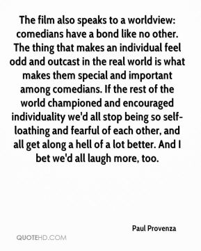 The film also speaks to a worldview: comedians have a bond like no other. The thing that makes an individual feel odd and outcast in the real world is what makes them special and important among comedians. If the rest of the world championed and encouraged individuality we'd all stop being so self-loathing and fearful of each other, and all get along a hell of a lot better. And I bet we'd all laugh more, too.