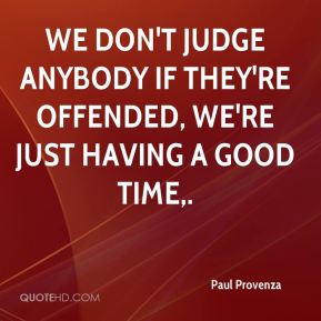 We don't judge anybody if they're offended, we're just having a good time.