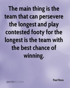 Paul Roos  - The main thing is the team that can persevere the longest and play contested footy for the longest is the team with the best chance of winning.