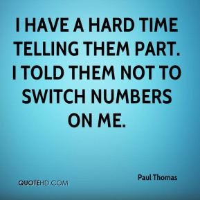 Paul Thomas  - I have a hard time telling them part. I told them not to switch numbers on me.