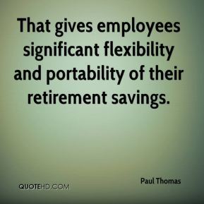 Paul Thomas  - That gives employees significant flexibility and portability of their retirement savings.