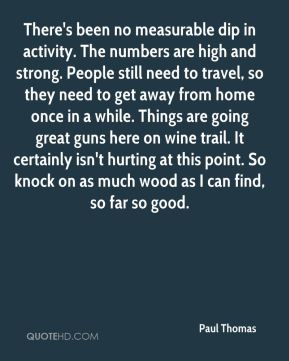 There's been no measurable dip in activity. The numbers are high and strong. People still need to travel, so they need to get away from home once in a while. Things are going great guns here on wine trail. It certainly isn't hurting at this point. So knock on as much wood as I can find, so far so good.
