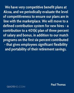 Paul Thomas  - We have very competitive benefit plans at Alcoa, and we periodically evaluate the level of competitiveness to ensure our plans are in line with the marketplace. We will move to a defined contribution system for new hires - a contribution to a 401(k) plan of three percent of salary and bonus, in addition to our match programs on the first six percent contributed - that gives employees significant flexibility and portability of their retirement savings.