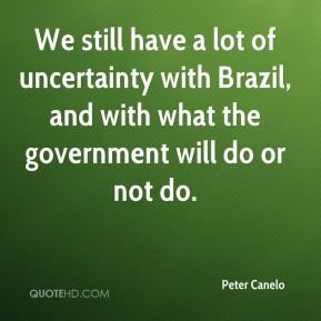 Peter Canelo  - We still have a lot of uncertainty with Brazil, and with what the government will do or not do.