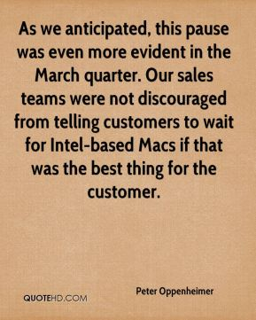 Peter Oppenheimer  - As we anticipated, this pause was even more evident in the March quarter. Our sales teams were not discouraged from telling customers to wait for Intel-based Macs if that was the best thing for the customer.