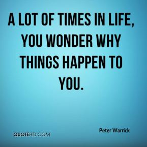 A lot of times in life, you wonder why things happen to you.