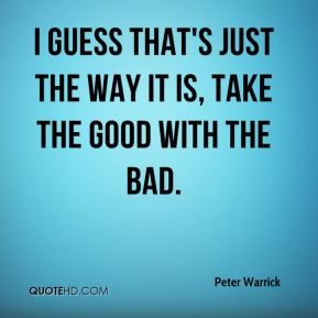 I guess that's just the way it is, take the good with the bad.