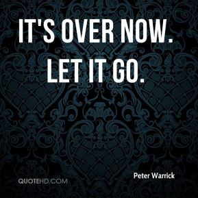It's over now. Let it go.