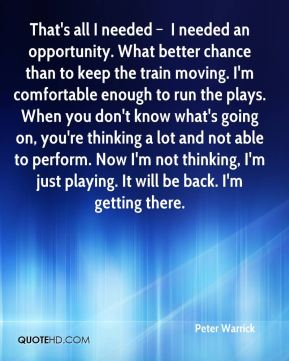 That's all I needed – I needed an opportunity. What better chance than to keep the train moving. I'm comfortable enough to run the plays. When you don't know what's going on, you're thinking a lot and not able to perform. Now I'm not thinking, I'm just playing. It will be back. I'm getting there.