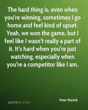 The hard thing is, even when you're winning, sometimes I go home and feel kind of upset. Yeah, we won the game, but I feel like I wasn't really a part of it. It's hard when you're just watching, especially when you're a competitor like I am.