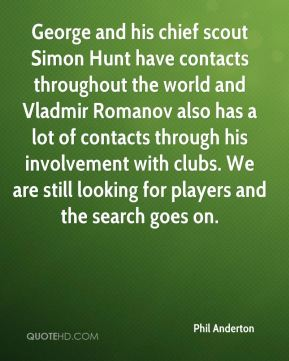 Phil Anderton  - George and his chief scout Simon Hunt have contacts throughout the world and Vladmir Romanov also has a lot of contacts through his involvement with clubs. We are still looking for players and the search goes on.