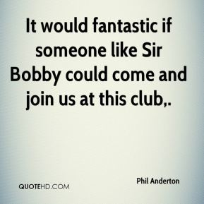 Phil Anderton  - It would fantastic if someone like Sir Bobby could come and join us at this club.