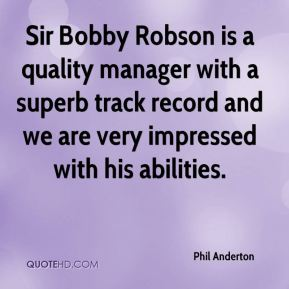 Phil Anderton  - Sir Bobby Robson is a quality manager with a superb track record and we are very impressed with his abilities.
