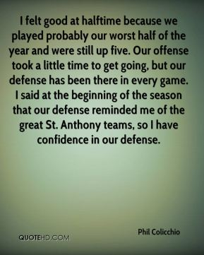 Phil Colicchio  - I felt good at halftime because we played probably our worst half of the year and were still up five. Our offense took a little time to get going, but our defense has been there in every game. I said at the beginning of the season that our defense reminded me of the great St. Anthony teams, so I have confidence in our defense.