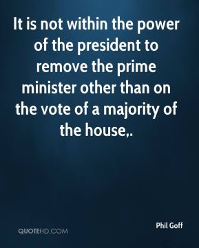 Phil Goff  - It is not within the power of the president to remove the prime minister other than on the vote of a majority of the house.