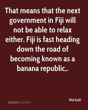 Phil Goff  - That means that the next government in Fiji will not be able to relax either. Fiji is fast heading down the road of becoming known as a banana republic.