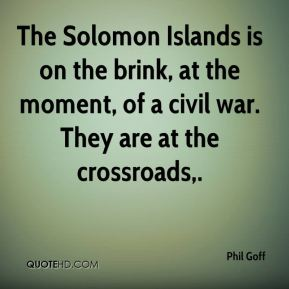 Phil Goff  - The Solomon Islands is on the brink, at the moment, of a civil war. They are at the crossroads.
