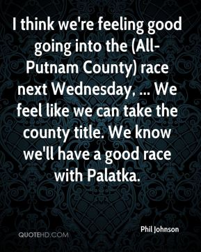 Phil Johnson  - I think we're feeling good going into the (All-Putnam County) race next Wednesday, ... We feel like we can take the county title. We know we'll have a good race with Palatka.