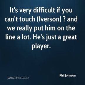 Phil Johnson  - It's very difficult if you can't touch (Iverson) ? and we really put him on the line a lot. He's just a great player.