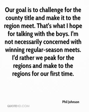 Phil Johnson  - Our goal is to challenge for the county title and make it to the region meet. That's what I hope for talking with the boys. I'm not necessarily concerned with winning regular-season meets. I'd rather we peak for the regions and make to the regions for our first time.