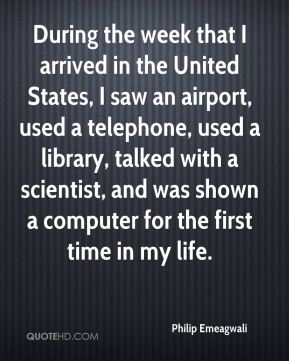 Philip Emeagwali - During the week that I arrived in the United States, I saw an airport, used a telephone, used a library, talked with a scientist, and was shown a computer for the first time in my life.
