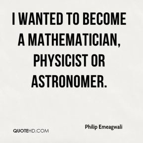 Philip Emeagwali - I wanted to become a mathematician, physicist or astronomer.