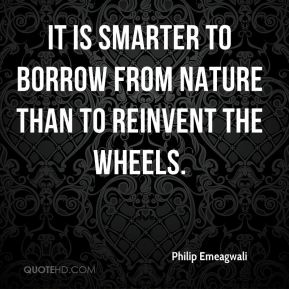 Philip Emeagwali - It is smarter to borrow from nature than to reinvent the wheels.