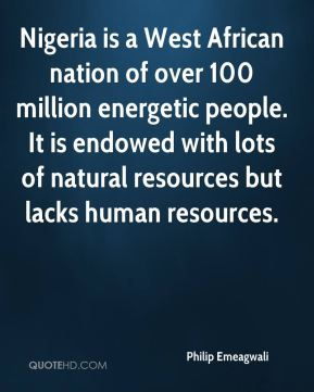 Philip Emeagwali - Nigeria is a West African nation of over 100 million energetic people. It is endowed with lots of natural resources but lacks human resources.