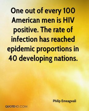 Philip Emeagwali - One out of every 100 American men is HIV positive. The rate of infection has reached epidemic proportions in 40 developing nations.