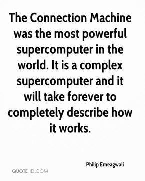 Philip Emeagwali - The Connection Machine was the most powerful supercomputer in the world. It is a complex supercomputer and it will take forever to completely describe how it works.