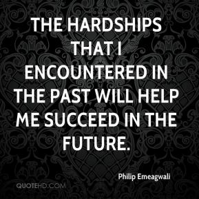 Philip Emeagwali - The hardships that I encountered in the past will help me succeed in the future.