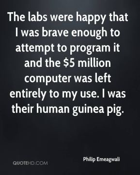 The labs were happy that I was brave enough to attempt to program it and the $5 million computer was left entirely to my use. I was their human guinea pig.