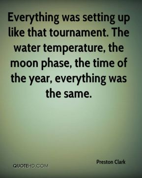 Preston Clark  - Everything was setting up like that tournament. The water temperature, the moon phase, the time of the year, everything was the same.