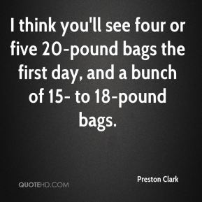 I think you'll see four or five 20-pound bags the first day, and a bunch of 15- to 18-pound bags.