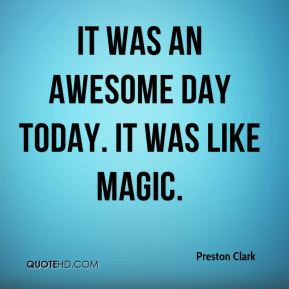 Preston Clark  - It was an awesome day today. It was like magic.