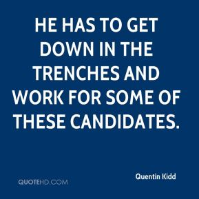 Quentin Kidd  - He has to get down in the trenches and work for some of these candidates.