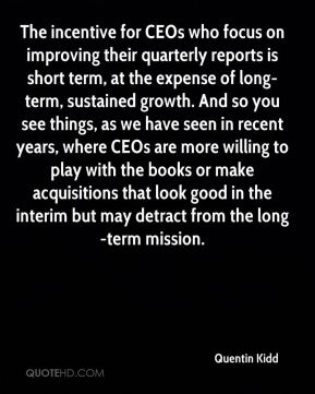 Quentin Kidd  - The incentive for CEOs who focus on improving their quarterly reports is short term, at the expense of long-term, sustained growth. And so you see things, as we have seen in recent years, where CEOs are more willing to play with the books or make acquisitions that look good in the interim but may detract from the long-term mission.