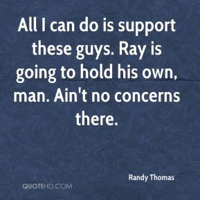 All I can do is support these guys. Ray is going to hold his own, man. Ain't no concerns there.