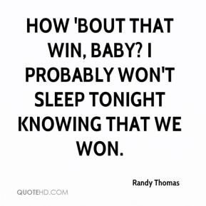 Randy Thomas  - How 'bout that win, baby? I probably won't sleep tonight knowing that we won.