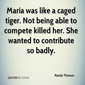 Randy Thomas  - Maria was like a caged tiger. Not being able to compete killed her. She wanted to contribute so badly.