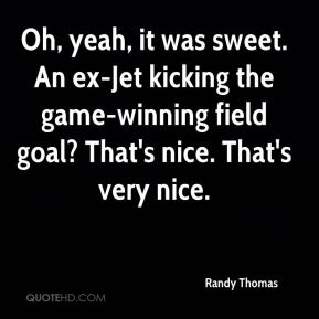 Oh, yeah, it was sweet. An ex-Jet kicking the game-winning field goal? That's nice. That's very nice.