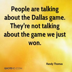 People are talking about the Dallas game. They're not talking about the game we just won.