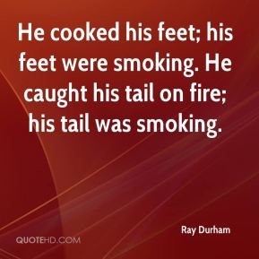 Ray Durham  - He cooked his feet; his feet were smoking. He caught his tail on fire; his tail was smoking.