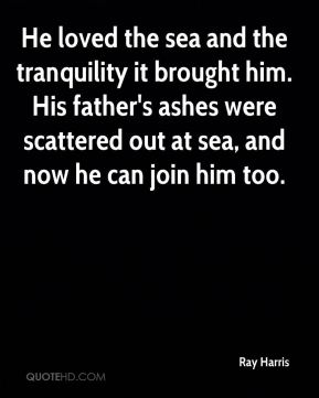 Ray Harris  - He loved the sea and the tranquility it brought him. His father's ashes were scattered out at sea, and now he can join him too.