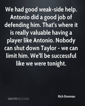 Rich Brennan  - We had good weak-side help. Antonio did a good job of defending him. That's where it is really valuable having a player like Antonio. Nobody can shut down Taylor - we can limit him. We'll be successful like we were tonight.