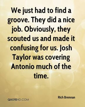 Rich Brennan  - We just had to find a groove. They did a nice job. Obviously, they scouted us and made it confusing for us. Josh Taylor was covering Antonio much of the time.