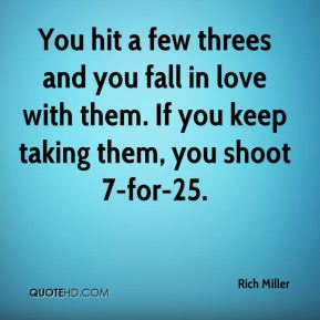 Rich Miller  - You hit a few threes and you fall in love with them. If you keep taking them, you shoot 7-for-25.