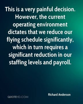 Richard Anderson  - This is a very painful decision. However, the current operating environment dictates that we reduce our flying schedule significantly, which in turn requires a significant reduction in our staffing levels and payroll.
